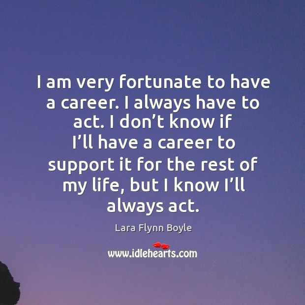 I am very fortunate to have a career. I always have to act. Image
