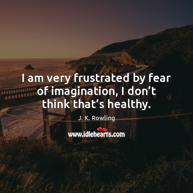 I am very frustrated by fear of imagination, I don't think that's healthy. Image