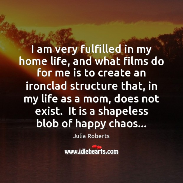 I am very fulfilled in my home life, and what films do Julia Roberts Picture Quote