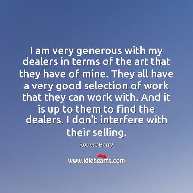 I am very generous with my dealers in terms of the art Robert Barry Picture Quote