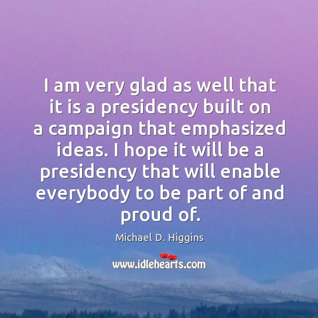 I am very glad as well that it is a presidency built on a campaign that emphasized ideas. Michael D. Higgins Picture Quote