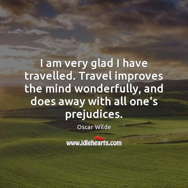 Image, I am very glad I have travelled. Travel improves the mind wonderfully,