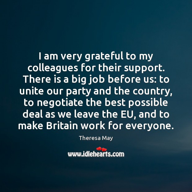 I am very grateful to my colleagues for their support. There is Theresa May Picture Quote