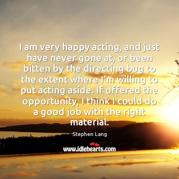 Stephen Lang Picture Quote image saying: I am very happy acting, and just have never gone at, or