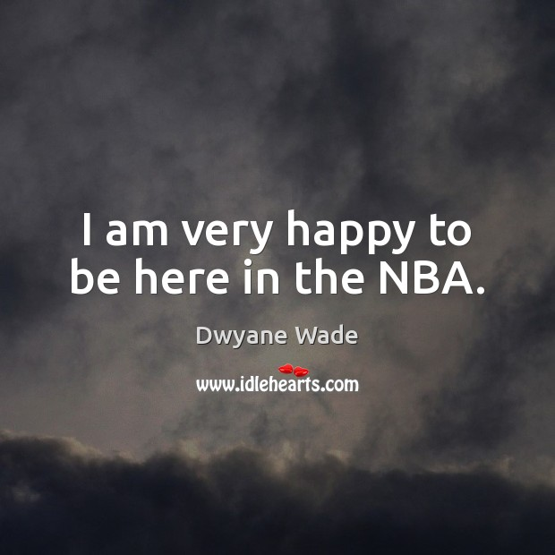 I am very happy to be here in the NBA. Dwyane Wade Picture Quote