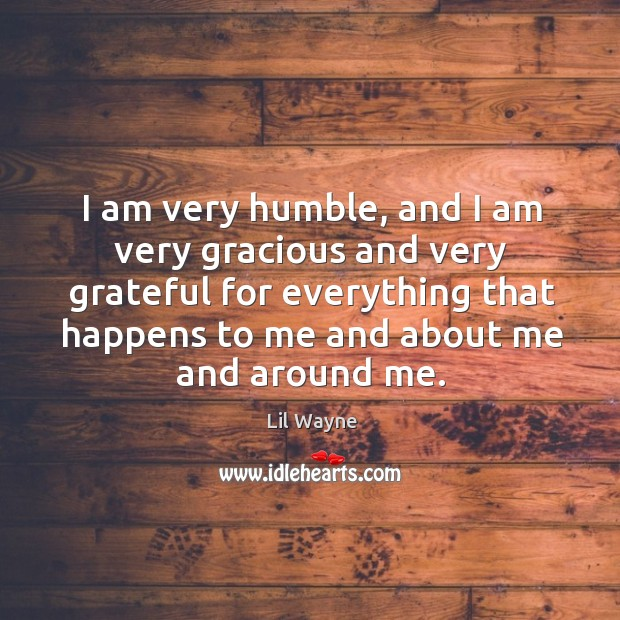I am very humble, and I am very gracious and very grateful for everything that happens Image