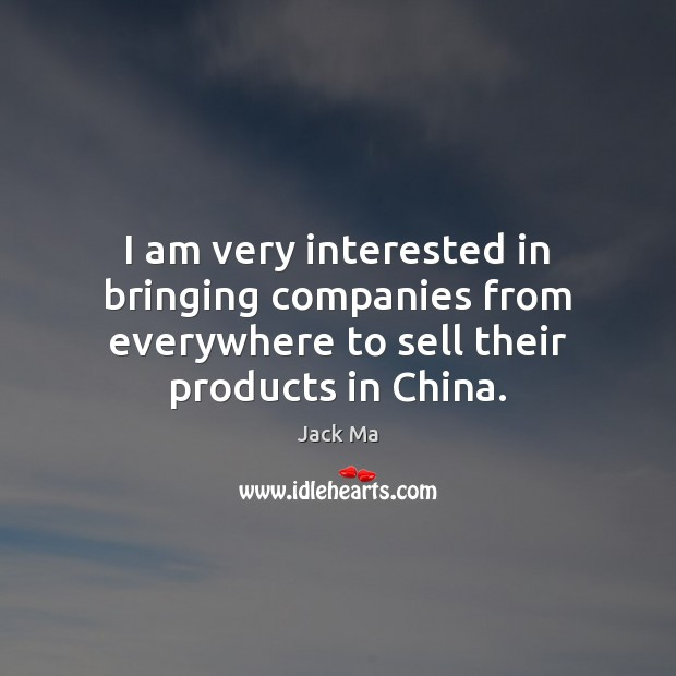 I am very interested in bringing companies from everywhere to sell their Jack Ma Picture Quote