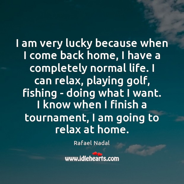 I am very lucky because when I come back home, I have Rafael Nadal Picture Quote