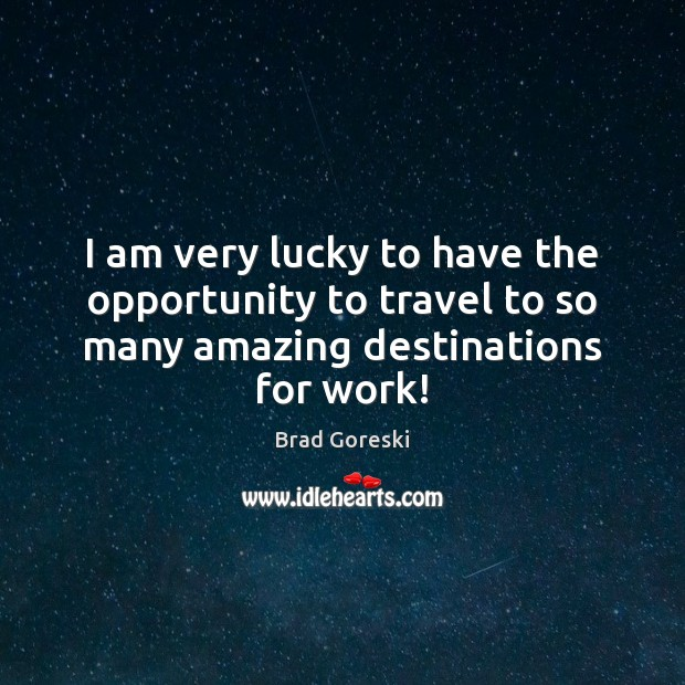 I am very lucky to have the opportunity to travel to so Brad Goreski Picture Quote