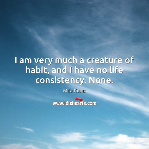 Image, I am very much a creature of habit, and I have no life consistency. None.