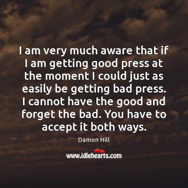 Image, I am very much aware that if I am getting good press