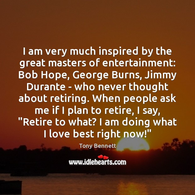 I am very much inspired by the great masters of entertainment: Bob Image