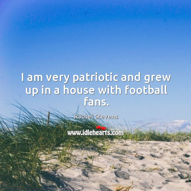 I am very patriotic and grew up in a house with football fans. Rachel Stevens Picture Quote