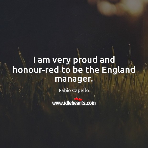 I am very proud and honour-red to be the England manager. Fabio Capello Picture Quote