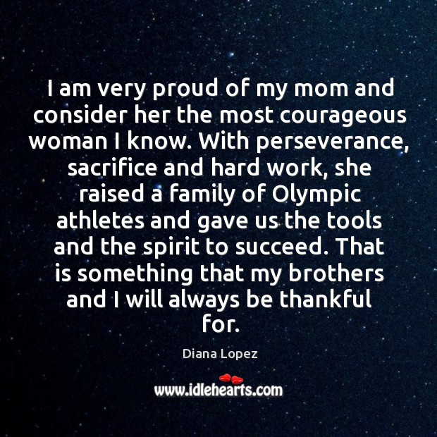 I am very proud of my mom and consider her the most courageous woman I know. Diana Lopez Picture Quote