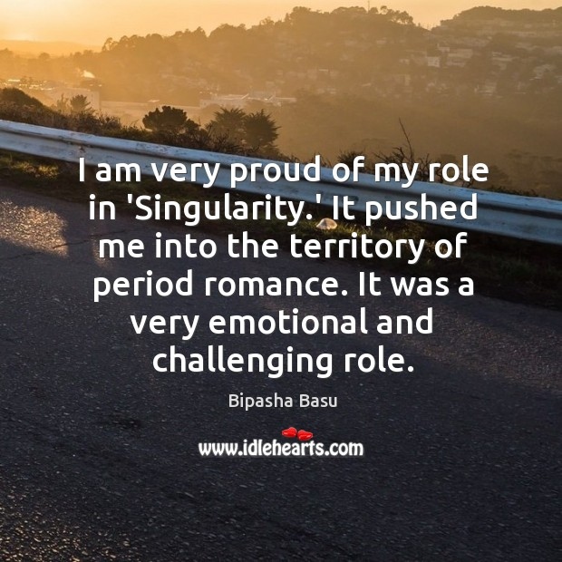 I am very proud of my role in 'Singularity.' It pushed Bipasha Basu Picture Quote