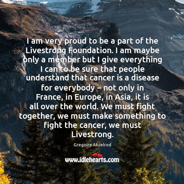 I am very proud to be a part of the livestrong foundation. I am maybe only a member Image