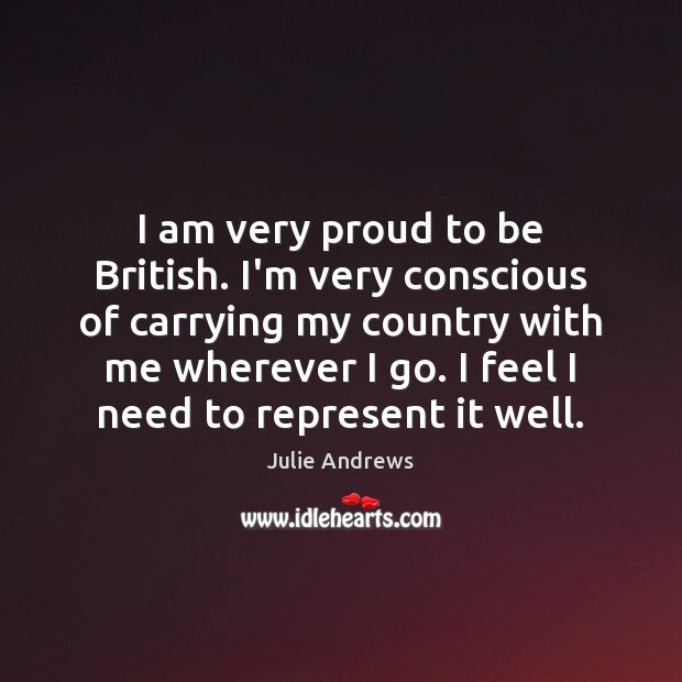 I am very proud to be British. I'm very conscious of carrying Julie Andrews Picture Quote