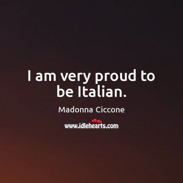 Image, I am very proud to be Italian.