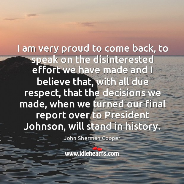 I am very proud to come back, to speak on the disinterested effort we have made and I believe that John Sherman Cooper Picture Quote