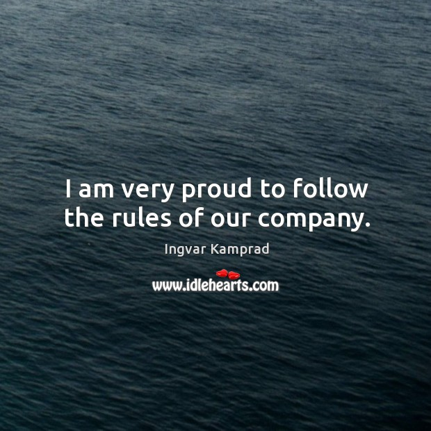 I am very proud to follow the rules of our company. Ingvar Kamprad Picture Quote