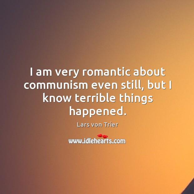 I am very romantic about communism even still, but I know terrible things happened. Lars von Trier Picture Quote