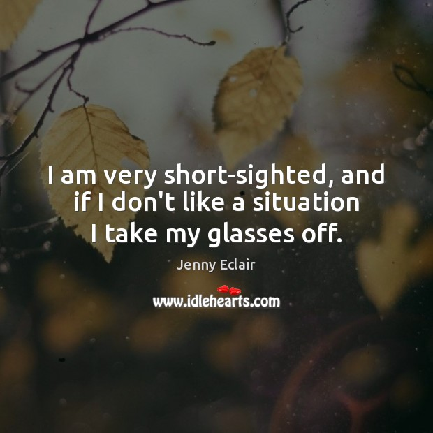 I am very short-sighted, and if I don't like a situation I take my glasses off. Image