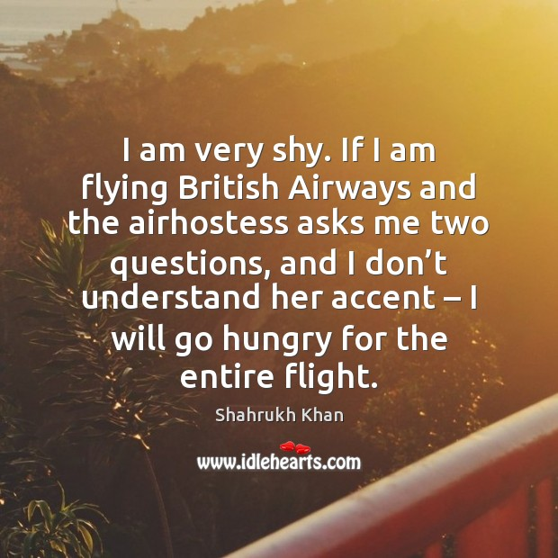 I am very shy. If I am flying British Airways and the Shahrukh Khan Picture Quote