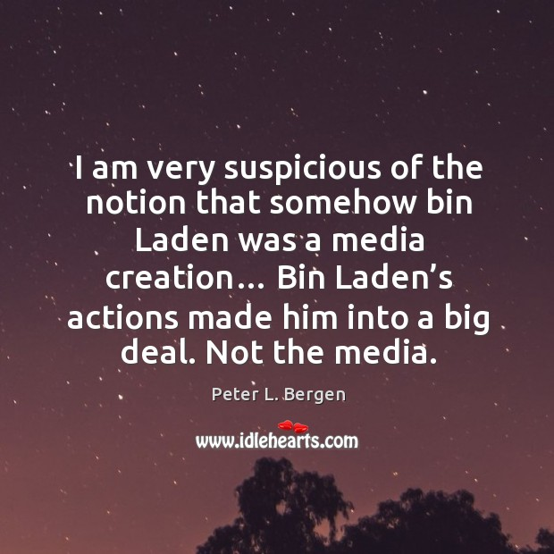 I am very suspicious of the notion that somehow bin laden was a media creation… Image