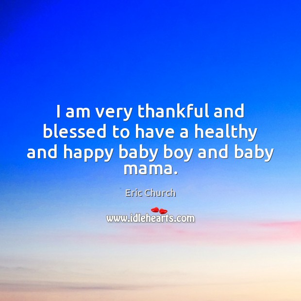 I am very thankful and blessed to have a healthy and happy baby boy and baby mama. Eric Church Picture Quote