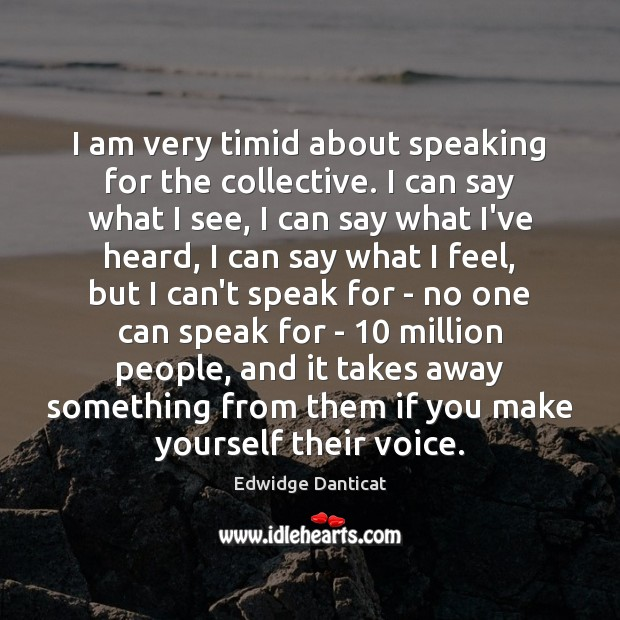 I am very timid about speaking for the collective. I can say Edwidge Danticat Picture Quote