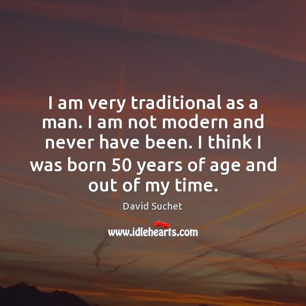 I am very traditional as a man. I am not modern and Image
