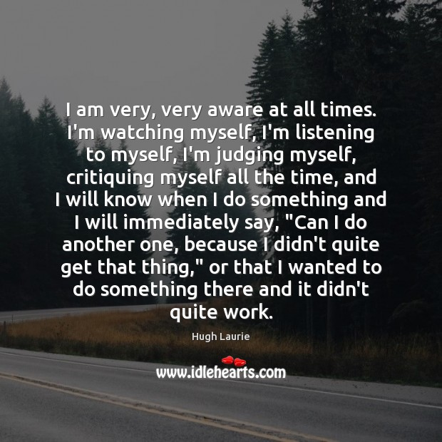 I am very, very aware at all times. I'm watching myself, I'm Image