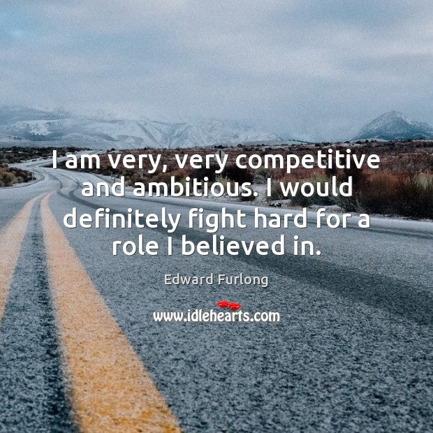 I am very, very competitive and ambitious. I would definitely fight hard Edward Furlong Picture Quote