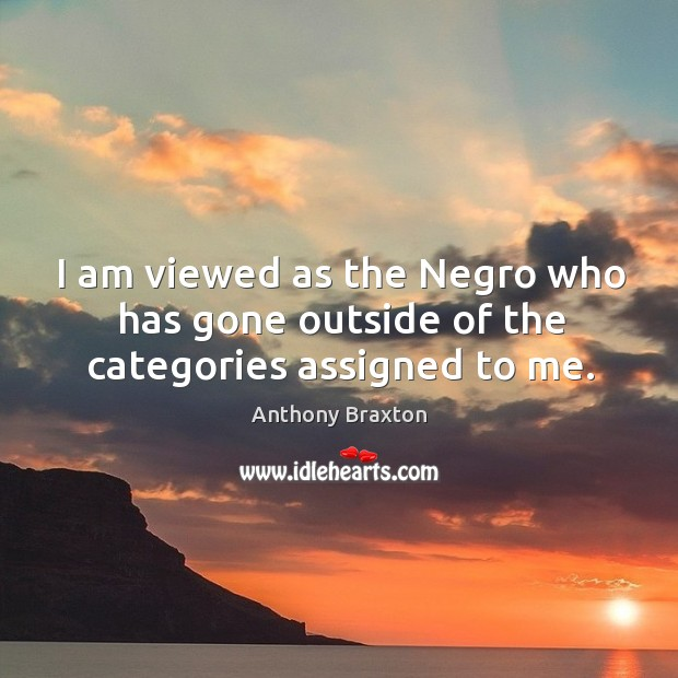 Image, I am viewed as the negro who has gone outside of the categories assigned to me.