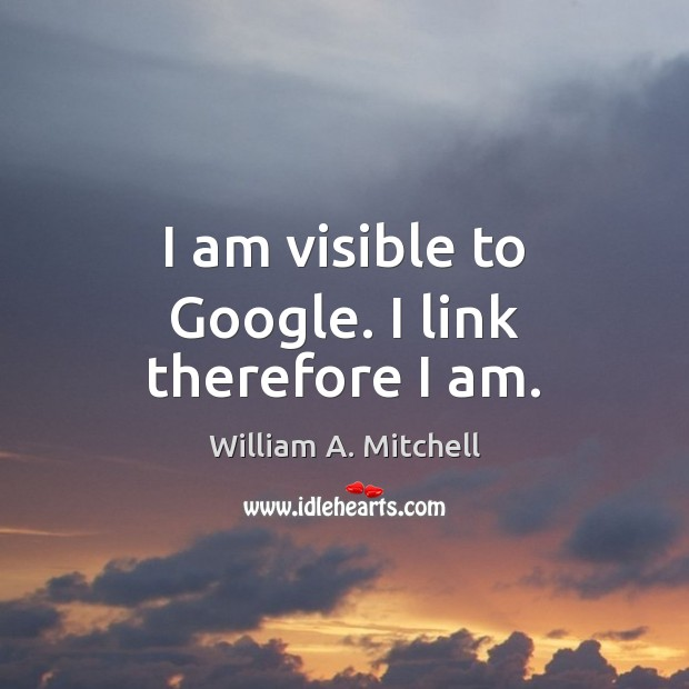 I am visible to Google. I link therefore I am. Image