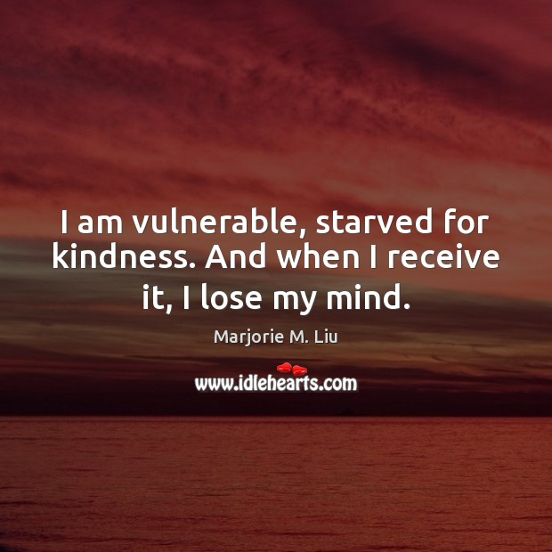 I am vulnerable, starved for kindness. And when I receive it, I lose my mind. Marjorie M. Liu Picture Quote