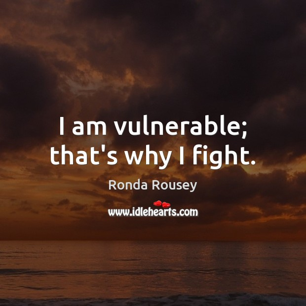 I am vulnerable; that's why I fight. Image