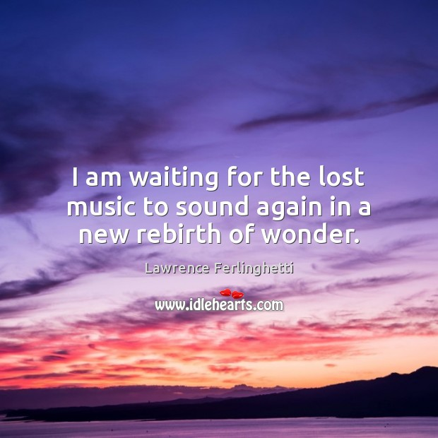 I am waiting for the lost music to sound again in a new rebirth of wonder. Image