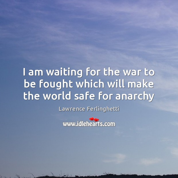 I am waiting for the war to be fought which will make the world safe for anarchy Lawrence Ferlinghetti Picture Quote