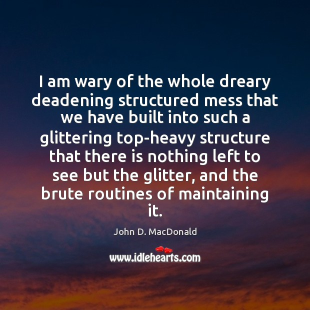 I am wary of the whole dreary deadening structured mess that we John D. MacDonald Picture Quote