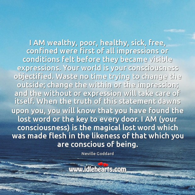 I AM wealthy, poor, healthy, sick, free, confined were first of all Image