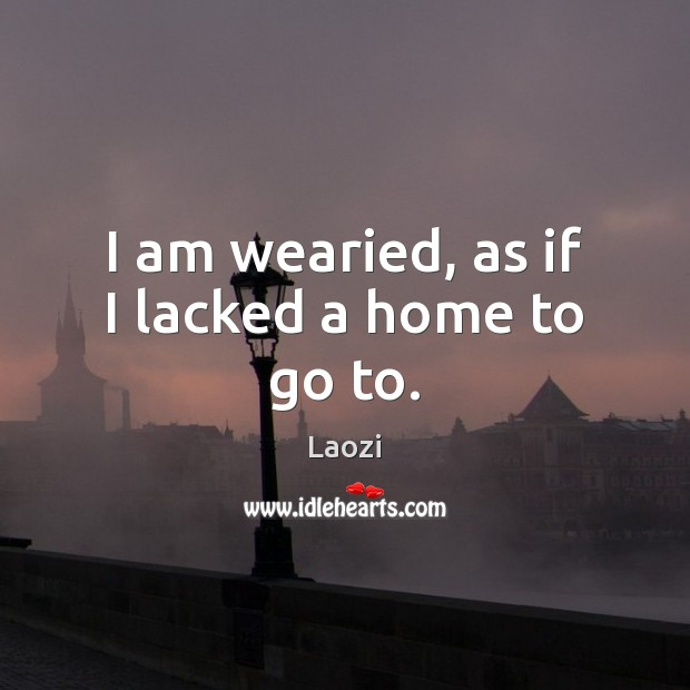 Image, I am wearied, as if I lacked a home to go to.