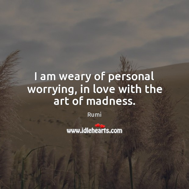 Image, I am weary of personal worrying, in love with the art of madness.