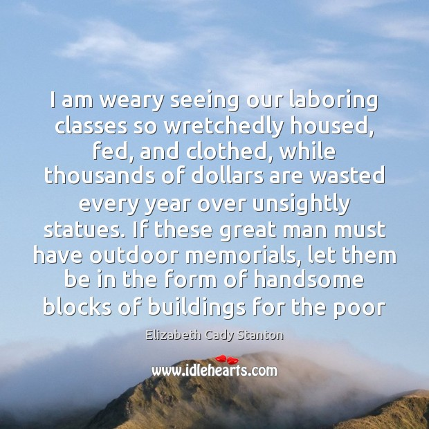 I am weary seeing our laboring classes so wretchedly housed, fed, and Image