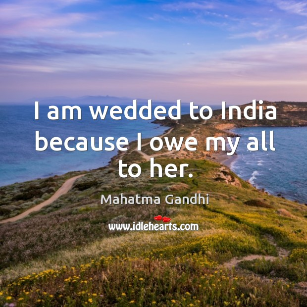 I am wedded to India because I owe my all to her. Image