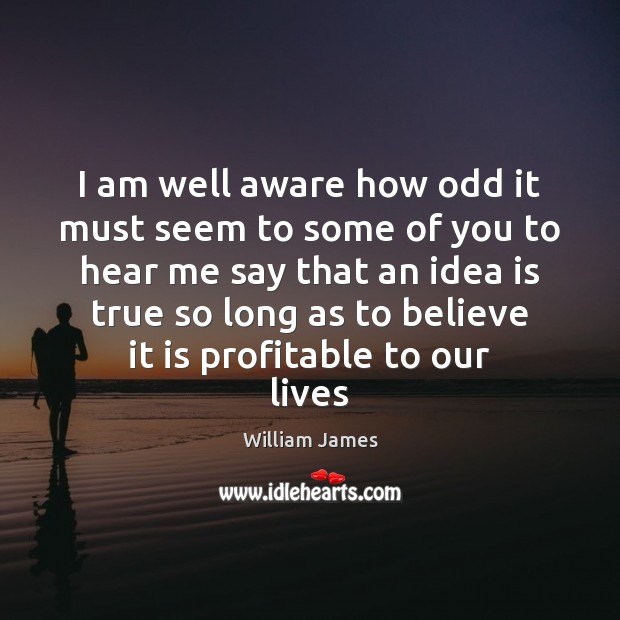 I am well aware how odd it must seem to some of William James Picture Quote