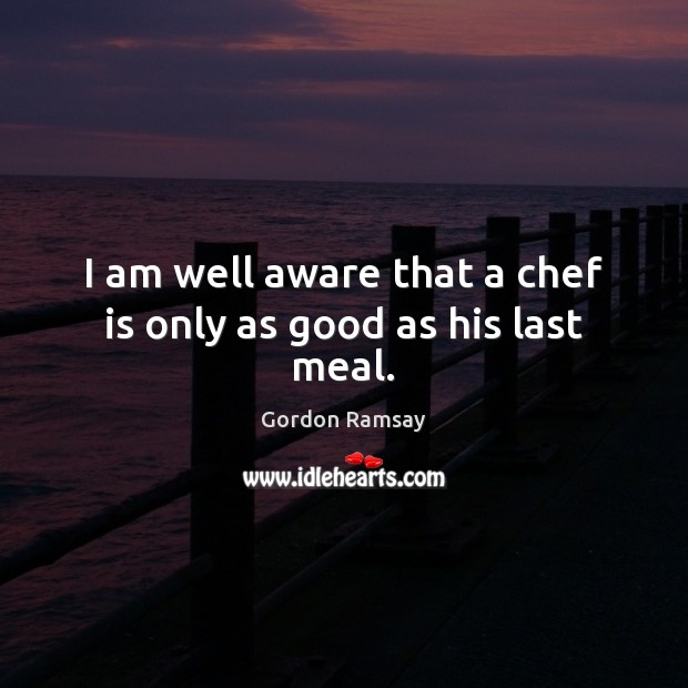 I am well aware that a chef is only as good as his last meal. Gordon Ramsay Picture Quote