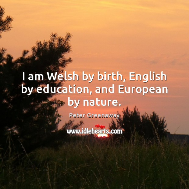 I am Welsh by birth, English by education, and European by nature. Image