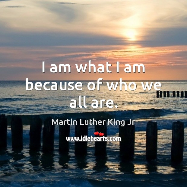 I am what I am because of who we all are. Image